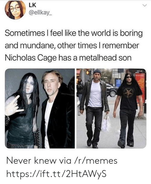 Memes, World, and Never: LK  @ellkay  Sometimes I feel like the world is boring  and mundane, other times I remember  Nicholas Cage has a metalhead son  守 Never knew via /r/memes https://ift.tt/2HtAWyS