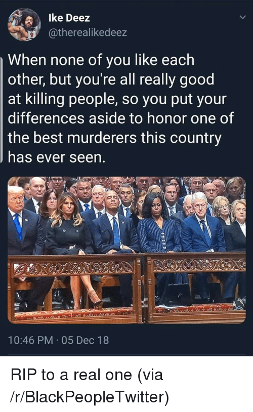 Blackpeopletwitter, Best, and Good: lke Deez  atherealikedeez  When none of you like each  other, but you're all really good  at killing people, so you put your  differences aside to honor one of  the best murderers this country  has ever seen  10:46 PM 05 Dec 18 RIP to a real one (via /r/BlackPeopleTwitter)