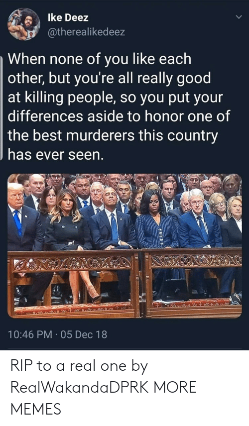 Dank, Memes, and Target: lke Deez  atherealikedeez  When none of you like each  other, but you're all really good  at killing people, so you put your  differences aside to honor one of  the best murderers this country  has ever seen  10:46 PM 05 Dec 18 RIP to a real one by RealWakandaDPRK MORE MEMES