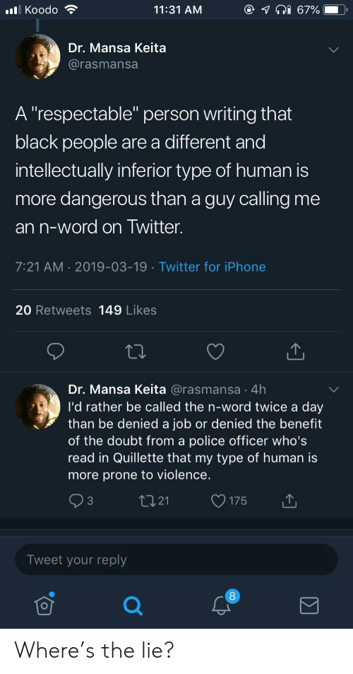 """benefit: @  lKoodo  11:31 AM  67%  Dr. Mansa Keita  @rasmansa  A """"respectable"""" person writing that  black people are a different and  intellectually inferior type of human is  more dangerous than a guy calling me  an n-word on Twitter.  7:21 AM 2019-03-19 Twitter for iPhone  20 Retweets 149 Likes  Dr. Mansa Keita @rasmansa 4h  I'd rather be called the n-word twice a day  than be denied a job or denied the benefit  of the doubt from a police officer who's  read in Quillette that my type of human is  more prone to violence.  tI21  C3  175  Tweet your reply Where's the lie?"""
