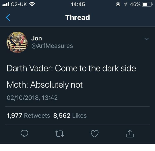 absolutely not: ll 02-UK  14:45  46%  Thread  Jon  @ArfMeasures  Darth Vader: Come to the dark side  Moth: Absolutely not  02/10/2018, 13:42  1,977 Retweets 8,562 Likes