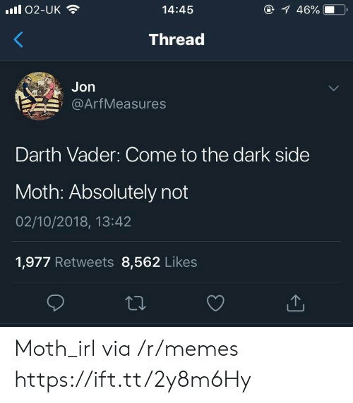 absolutely not: ll 02-UK  14:45  46%  Thread  Jon  @ArfMeasures  Darth Vader: Come to the dark side  Moth: Absolutely not  02/10/2018, 13:42  1,977 Retweets 8,562 Likes Moth_irl via /r/memes https://ift.tt/2y8m6Hy