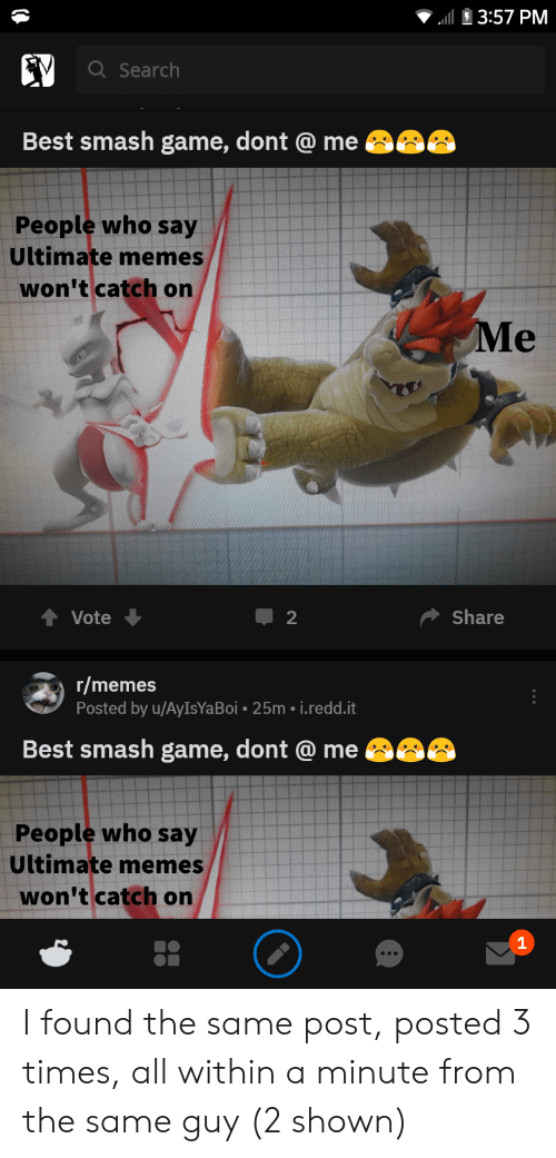 Ultimate Memes: ll 3:57 PM  a Search  Best smash game, dont @ me  People who say  Ultimate memes  won't catch onn  ↑ Vote  share  r/memes  Posted by u/AylsYaBoi-25m·.reddit  Best smash game, dont @ me  People who say  Ultimate memes  won't catch onn  1 I found the same post, posted 3 times, all within a minute from the same guy (2 shown)