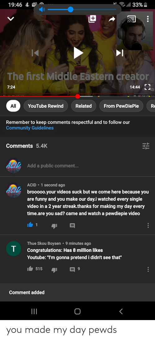 "Community, Funny, and Videos: ll 33%  19:46 &  |+  The first Middle Eastern creator  7:24  14:44  All  YouTube Rewind  Related  From PewDiePie  Re  Remember to keep comments respectful and to follow our  Community Guidelines  Comments 5.4K  Add a public comment...  ACID • 1 second ago  ACIZ  brooooo.your videos suck but we come here because you  are funny and you make our day.i watched every single  video in a 2 year streak.thanks for making my day every  time.are you sad? came and watch a pewdiepie video  Thue Skou Boysen • 9 minutes ago  Congratulations: Has 8 million likes  Youtube: ""I'm gonna pretend i didn't see that""  515  Comment added you made my day pewds"