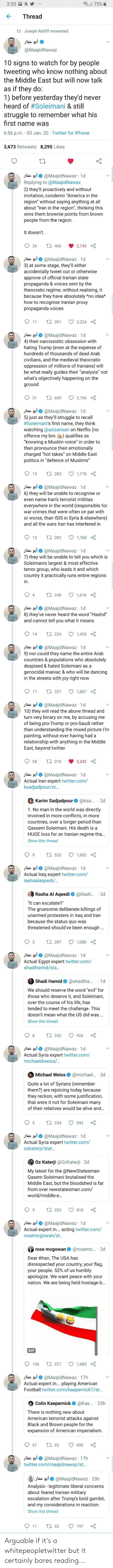 "Civilians: ll 75%  2:53  Thread  ta Joseph Ratliff retweeted  أبو عمار  @MaajidNawaz  10 signs to watch for by people  tweeting who know nothing about  the Middle East but will now talk  as if they do:  1) before yesterday they'd never  heard of #Soleimani & still  struggle to remember what his  fırst name was  6:56 p.m. · 03 Jan. 20 Twitter for iPhone  3,673 Retweets 8,295 Likes  jlác sại 0 @MaajidNawaz · 1d  Replying to @MaajidNawaz  2) they'll proactively and without  invitation, condemn ""America in the  region"" without saying anything at all  about ""Iran in the region"", thinking this  wins them brownie points from brown  people from the region.  It doesn't.  17 466  26  2,743  Jlác 9i O @MaajidNawaz · 1d  3) at some stage, they'll either  accidentally tweet out or otherwise  approve of official Iranian state  propaganda & voices sent by the  theocratic regime, without realising, it  because they have absolutely *no idea*  how to recognise Iranian proxy  propaganda voices  17 391  2,224  11  jlác 9iO @MaajidNawaz · 1d  4) their narcissistic obsession with  hating Trump (even at the expense of  hundreds of thousands of dead Arab  civilians, and the medieval theocratic  oppression of millions of Iranians) will  be what really guides their ""analysis"" not  what's objectively happening on the  ground  17 600  31  2,754  jlác 910 @MaajidNawaz · 1d  5) just as they'll struggle to recall  #Soleimani's first name, they think  watching @azizansari on Netflix (no  offence my bro  ""knowing a Muslim voice"" in order to  then pronounce their emotionally  charged ""hot takes"" on Middle East  politics in ""defence of Muslims""  qualifies as  t7 283  15  1,778  @MaajidNawaz · 1d  6) they will be unable to recognise or  أبو عمار  even name Iran's terrorist militias  everywhere in the world (responsible for  war crimes that were often on par with  or worse, than ISIS in Syria & elsewhere)  and all the wars Iran has interfered in  O 1,768  27 282  12  slác gi0 @MaajidNawaz · 1d  7) they will be unable to tell you which is  Soleimanis largest & most effective  terror group, who leads it and which  country it practically runs entire regions  in.  t7 248  1,616  glác 9i O @MaajidNawaz · 1d  8) they've never heard the word ""Hashd""  and cannot tell you what it means  27 224  14  1,455  jlác 9i O @MaajidNawaz 1d  9) nor could they name the entire Arab  countries & populations who absolutely  despised & hated Soleimani as a  genocidal maniac & who will be dancing  in the streets with joy right now  27 321  1,887  17  jlác 9i O @MaajidNawaz 1d  10) they will read the above thread and  turn very binary on me, by accusing me  of being pro-Trump or pro-Saudi rather  than understanding the mixed picture I'm  painting, without ever having had a  relationship with anything in the Middle  East, beyond twitter.  t7 318  2,342  58  Jlác 9i O @MaajidNawaz · 1d  Actual Iran expert twitter.com/  ksadjadpour/st.  Karim Sadjadpour O @ksa.· 2d  1. No man in the world was directly  involved in more conflicts, in more  countries, over a longer period than  Qassem Soleimani. His death is a  HUGE loss for an Iranian regime tha...  Show this thread  17 520  9.  1,652  أبو عمار  Actual Iraq expert twitter.com/  rashaalaqeedi/.  @MaajidNawaz 1d  Rasha Al Aqeedi  @Rash.  · 2d  ""It can escalate!!""  The gruesome deliberate killings of  unarmed protesters in Iraq and Iran  because the status quo was  threatened should've been enough .  17 287  1,080  jlác 91 O @MaajidNawaz 1d  Actual Egypt expert twitter.com/  shadihamid/sta.  Shadi Hamid  @shadiha.  • 1d  We should reserve the word ""evil"" for  those who deserve it, and Soleimani,  over the course of his life, has  tended to meet the challenge. This  doesn't mean what the US did was ...  Show this thread  t7 242  926  Jlác 9i O @MaajidNawaz · 1d  Actual Syria expert twitter.com/  michaeldweiss/..  @michael.. 2d  Michael Weiss  Quite a lot of Syrians (remember  them?) are rejoicing today because  they reckon, with some justification,  that were it not for Soleimani many  of their relatives would be alive and...  17 234  943  أبو عمار  Actual Syria expert twitter.com/  ozkaterji/stat.  @MaajidNawaz · 1d  Oz Katerji @OzKaterji · 2d  My latest for the @NewStatesman-  Qasem Soleimani brutalised the  Middle East, but the bloodshed is far  from over newstatesman.com/  world/middle-e..  t7 203  9.  818  slác 91 O @MaajidNawaz · 1d  Actual expert in.. acting twitter.com/  rosemcgowan/st.  1...  @rosemc. · 2d  rose mcgowan  Dear #Iran, The USA has  disrespected your country, your flag,  your people. 52% of us humbly  apologize. We want peace with your  nation. We are being held hostage b..  GIF  t7 227  106  1,685  jlác 91O @MaajidNawaz 17h  Actual expert in... playing American  Football twitter.com/kaepernick7/st.  Colin Kaepernick  @Kae. · 23h  There is nothing new about  American terrorist attacks against  Black and Brown people for the  expansion of American imperialism.  17 93  67  690  @MaajidNawaz · 17h  twitter.com/maajidnawaz/st.  عمار  أبو عمار  @MaajidNawaz · 23h  Analysis - legitimate liberal concerns  about feared Iranian military  escalation after Trump's bold gambit,  and my considerations in reaction:  Show this thread  17 32  11  197 Arguable if it's a whitepeopletwitter but it certainly bares reading..."
