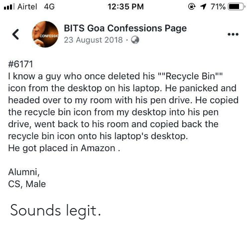 """goa: ll Airtel 4G  12:35 PM  @  71%.  BITS Goa Confessions Page  23 August 2018.Q  CONFESSI  #6171  I know a guy who once deleted his """"""""Recycle Bin""""  icon from the desktop on his laptop. He panicked and  headed over to my room with his pen drive. He copied  the recycle bin icon from my desktop into his pen  drive, went back to his room and copied back the  recycle bin icon onto his laptop's desktop.  He got placed in Amazon  Alumni,  CS, Male Sounds legit."""
