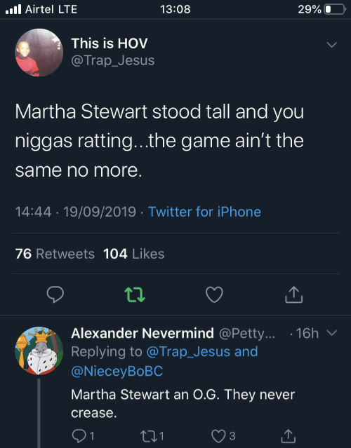 petty: .ll Airtel LTE  13:08  29% O  This is HOV  @Trap_Jesus  Martha Stewart stood tall and you  niggas ratting...the game ain't the  same no more.  14:44 · 19/09/2019 · Twitter for iPhone  76 Retweets 104 Likes  Alexander Nevermind @Petty... · 16h  Replying to @Trap_Jesus and  @NieceyBoBC  Martha Stewart an 0.G. They never  crease.  271  1