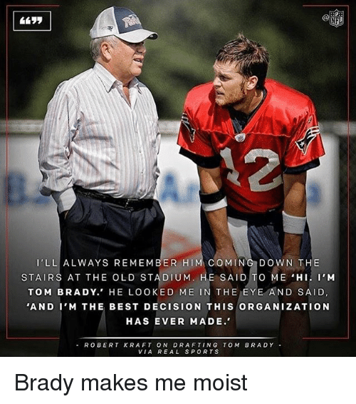 robert kraft: LL ALWAYS REMEMBER HI  COMING DOWN THE  STAIRS AT THE OLD STADIUM  E SAID  TO ME HI. I'M  TOM BRADY.' HE LOOKED ME  IN THE EYE AND SAID  'AND I'M THE BEST DECISION THIS ORGANIZATION  HAS EVER MADE.  ROBERT KRAFT ON DRAFTING TOM BRADY  VIA REAL SPORTS Brady makes me moist