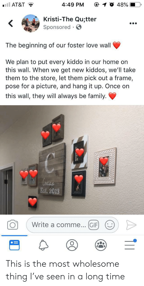 Family, Gif, and Love: ll AT&T  4:49 PM  48%  Kristi-The Qu;tter  Sponsored  .  The beginning of our foster love wall  We plan to put every kiddo in our home on  this wall. When we  get new kiddos, we'll take  them to the store, let them pick out a frame,  pose for a picture, and hang it up. Once on  this wall, they will always be family  hess  Est. 2013  Write a comme... GIF  O  . ) This is the most wholesome thing I've seen in a long time