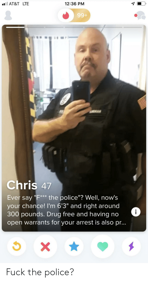 "Fuck the Police, Police, and At&t: ll AT&T LTE  12:36 PM  99+  Chris 47  Ever say ""F** the police""? Well, now's  your chance! I'm 6'3"" and right around  300 pounds. Drug free andhaving no  open warrants for your arrest is also pr...  i  X Fuck the police?"