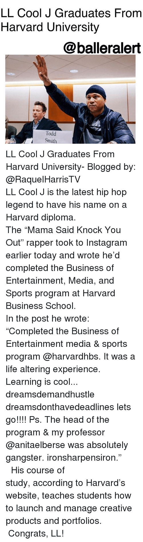 "Head, Instagram, and Life: LL Cool J Graduates From  Harvard University  @balleralert  Todd  Smith LL Cool J Graduates From Harvard University- Blogged by: @RaquelHarrisTV ⠀⠀⠀⠀⠀⠀⠀⠀⠀ ⠀⠀⠀⠀⠀⠀⠀⠀⠀ LL Cool J is the latest hip hop legend to have his name on a Harvard diploma. ⠀⠀⠀⠀⠀⠀⠀⠀⠀ ⠀⠀⠀⠀⠀⠀⠀⠀⠀ The ""Mama Said Knock You Out"" rapper took to Instagram earlier today and wrote he'd completed the Business of Entertainment, Media, and Sports program at Harvard Business School. ⠀⠀⠀⠀⠀⠀⠀⠀⠀ ⠀⠀⠀⠀⠀⠀⠀⠀⠀ In the post he wrote: ""Completed the Business of Entertainment media & sports program @harvardhbs. It was a life altering experience. Learning is cool... dreamsdemandhustle dreamsdonthavedeadlines lets go!!!! Ps. The head of the program & my professor @anitaelberse was absolutely gangster. ironsharpensiron."" ⠀⠀⠀⠀⠀⠀⠀⠀⠀ ⠀⠀⠀⠀⠀⠀⠀⠀⠀ His course of study, according to Harvard's website, teaches students how to launch and manage creative products and portfolios. ⠀⠀⠀⠀⠀⠀⠀⠀⠀ ⠀⠀⠀⠀⠀⠀⠀⠀⠀ Congrats, LL!"