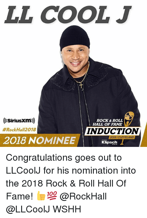 induction: LL COOL J  ((SiriusXIm))  ROCK & ROLL  HALL OF FAME  #RockHal|2018  INDUCTION  2018 CLEVELAN  2018 NOMINEE  Klipsch Congratulations goes out to LLCoolJ for his nomination into the 2018 Rock & Roll Hall Of Fame! 👍💯 @RockHall @LLCoolJ WSHH