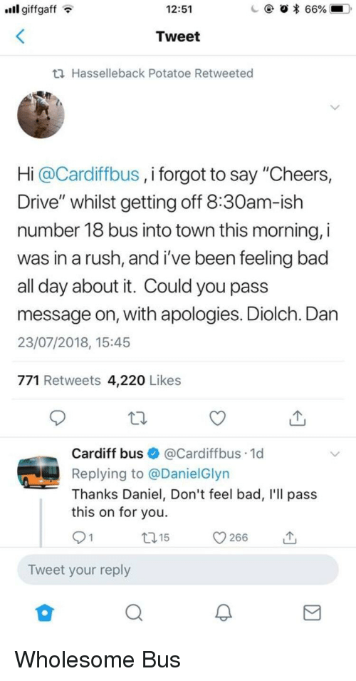 "Bad, Drive, and Rush: ll giffgaffT  12:51  Tweet  th Hasselleback Potatoe Retweeted  Hi @Cardiffbus , i forgot to say ""Cheers,  Drive"" whilst getting off 8:30am-ish  number 18 bus into town this morning, i  was in a rush, and i've been feeling bac  all day about it. Could you pass  message on, with apologies. Diolch. Dan  23/07/2018, 15:45  771 Retweets 4,220 Likes  Cardiff bus@Cardiffbus.1d  Replying to @DanielGlyn  Thanks Daniel, Don't feel bad, I'll pass  this on for you.  t15  Tweet your reply Wholesome Bus"