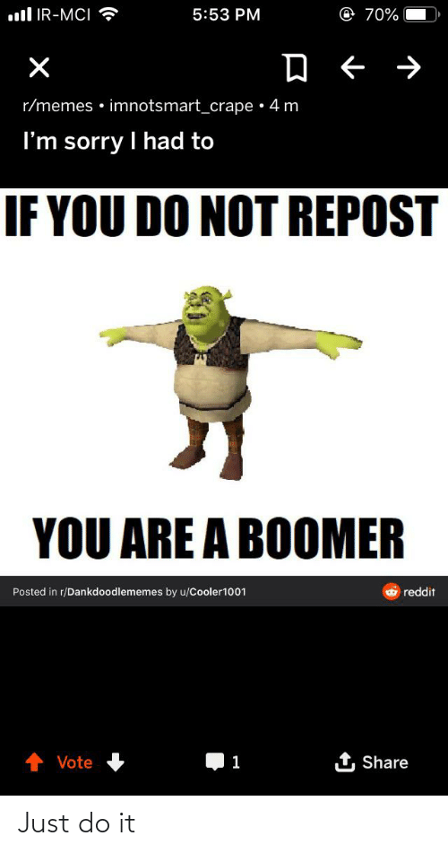 mci: ll IR-MCI  @ 70%  5:53 PM  r/memes • imnotsmart_crape • 4 m  I'm sorry I had to  IF YOU DO NOT REPOST  YOU ARE A BOOMER  reddit  Posted in r/Dankdoodlememes by u/Cooler1001  1 Share  Vote Just do it