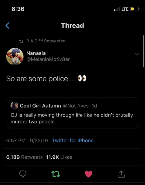Police: ll LTE  6:36  Thread  27 R.A.D.TM Retweeted  Nanasia  @MelaninMotiv8er  So are some police ... 05  Cool Girl Autumn @Not_Yves · 1d  OJ is really moving through life like he didn't brutally  murder two people.  6:57 PM · 9/22/19 · Twitter for iPhone  6,189 Retweets 11.9K Likes