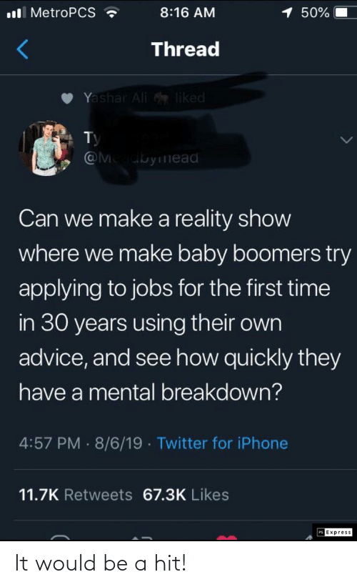 baby boomers: ll MetroPCS ?  1 50%  8:16 AM  Thread  Yashar Ali liked  Ty  @Meadbyinead  Can we make a reality show  where we make baby boomers try  applying to jobs for the first time  in 30 years using their own  advice, and see how quickly they  have a mental breakdown?  4:57 PM 8/6/19 · Twitter for iPhone  11.7K Retweets 67.3K Likes  PS Express It would be a hit!