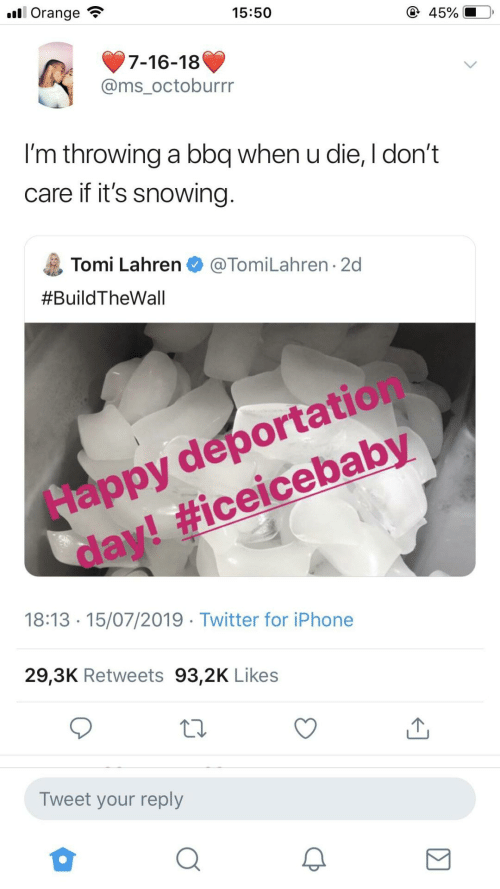 throwing: ll Orange  15:50  45%  7-16-18  @ms_octoburrr  I'm throwing a bbq when u die, I don't  care if it's snowing.  Tomi Lahren O @TomiLahren · 2d  #BuildTheWall  Happy deportation  day! #iceicebaby  18:13 · 15/07/2019 · Twitter for iPhone  29,3K Retweets 93,2K Likes  Tweet your reply