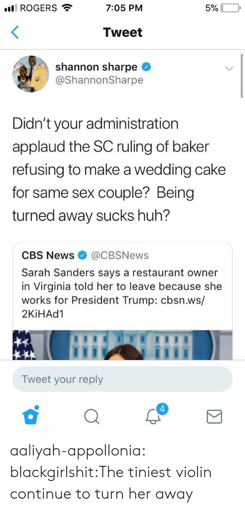 Aaliyah: ll ROGERS  7:05 PM  Tweet  shannon sharpe <  @ShannonSharpe  Didn't your administration  applaud the SC ruling of baker  refusing to make a wedding cake  for same sex couple? Being  turned away sucks huh?  CBS News@CBSNews  Sarah Sanders says a restaurant owner  in Virginia told her to leave because she  works for President Trump: cbsn.ws/  2KİHAd1  Tweet your reply  4 aaliyah-appollonia:  blackgirlshit:The tiniest violin continue to turn her away