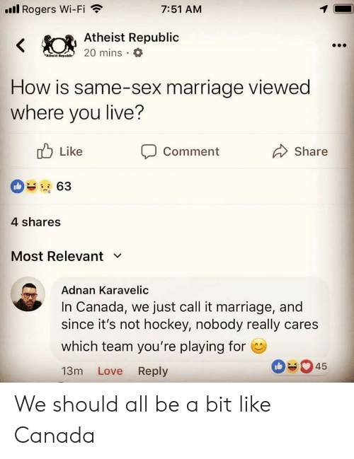 Same Sex: ll Rogers Wi-Fi  7:51 AM  Atheist Republic  Atheiit Rep  How is same-sex marriage viewed  where you live?  Like  Comment  Share  4 shares  Most Relevant v  Adnan Karavelic  In Canada, we just call it marriage, and  since it's not hockey, nobody really cares  which team you're playing for  13m Love Reply  045 We should all be a bit like Canada