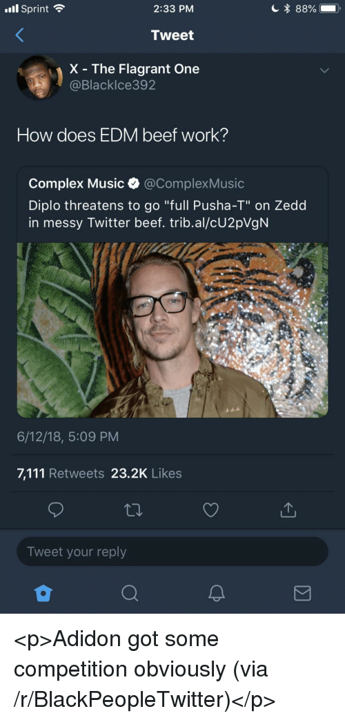 """Beef, Blackpeopletwitter, and Complex: .ll Sprint  2:33 PM  Tweet  X - The Flagrant One  Blacklce392  How does EDM beef work?  Complex Music @ComplexMusic  Diplo threatens to go """"full Pusha-T"""" on Zedd  in messy Twitter beef. trib.al/cU2pVgN  6/12/18, 5:09 PM  7,111 Retweets 23.2K Likes  Tweet your reply <p>Adidon got some competition obviously (via /r/BlackPeopleTwitter)</p>"""
