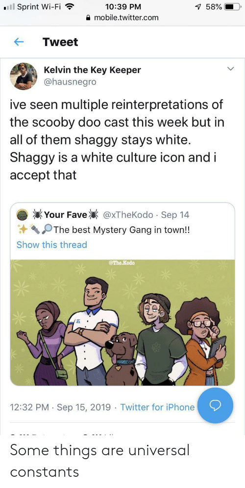 Iphone, Scooby Doo, and Twitter: ll Sprint Wi-Fi  10:39 PM  7 58%  mobile.twitter.com  Tweet  Kelvin the Key Keeper  @hausnegro  ive seen multiple reinterpretations of  the scooby doo cast this week but in  all of them shaggy stays white.  Shaggy is a white culture icon and i  accept that  Your Fave  @xTheKodo Sep 14  .  The best Mystery Gang in town!!  Show this thread  @The Kodo  12:32 PM Sep 15, 2019 Twitter for iPhone  . Some things are universal constants