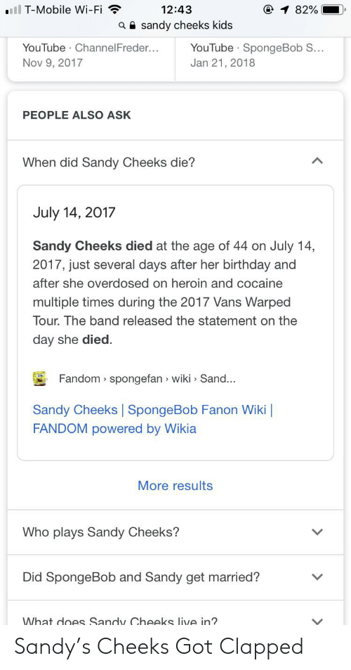 Birthday, Heroin, and Sandy Cheeks: ll T-Mobile Wi-Fi  12:43  82%  aa sandy cheeks kids  YouTube SpongeBob S...  YouTube ChannelFreder....  Nov 9, 2017  Jan 21, 2018  PEOPLE ALSO ASK  When did Sandy Cheeks die?  July 14, 2017  Sandy Cheeks died at the age of 44 on July 14,  2017, just several days after her birthday and  after she overdosed on heroin and cocaine  multiple times during the 2017 Vans Warped  Tour. The band released the statement on the  day she died.  Fandom spongefan wiki Sand...  Sandy Cheeks | SpongeBob Fanon Wiki |  FANDOM powered by Wikia  More results  Who plays Sandy Cheeks?  Did SpongeBob and Sandy get married?  What does Sandy Cheeks live in? Sandy's Cheeks Got Clapped
