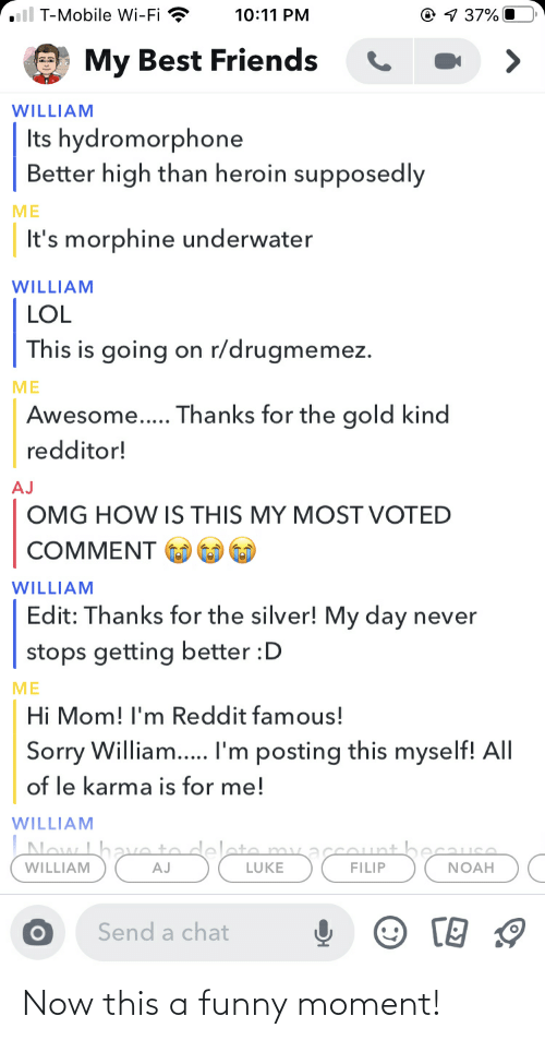 hydromorphone: ll T-Mobile Wi-Fi ?  O 1 37% O  10:11 PM  My Best Friends  WILLIAM  Its hydromorphone  Better high than heroin supposedly  ME  It's morphine underwater  WILLIAM  LOL  This is going on r/drugmemez.  ME  Awesome.. Thanks for the gold kind  redditor!  AJ  OMG HOW IS THIS MY MOST VOTED  COMMENT  WILLIAM  Edit: Thanks for the silver! My day never  stops getting better :D  ME  Hi Mom! l'm Reddit famous!  Sorry William... I'm posting this myself! All  of le karma is for me!  WILLIAM  Now L  LUKE  FILIP  NOAH  WILLIAM  AJ  Send a chat Now this a funny moment!