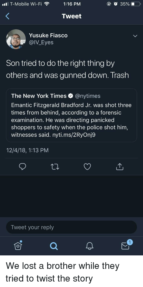 New York, Police, and T-Mobile: ll T-Mobile Wi-Fi1:16 PM  @ O 35%.0  Tweet  Yusuke Fiasco  @IV_Eyes  Son tried to do the right thing by  others and was gunned down. Trash  The New York Times @nytimes  Emantic Fitzgerald Bradford Jr. was shot three  times from behind, according to a forensic  examination. He was directing panicked  shoppers to safety when the police shot him,  witnesses said. nyti.ms/2RyOnj9  12/4/18, 1:13 PM  Tweet your reply We lost a brother while they tried to twist the story