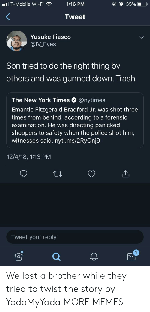 Dank, Memes, and New York: ll T-Mobile Wi-Fi1:16 PM  @ O 35%.0  Tweet  Yusuke Fiasco  @IV_Eyes  Son tried to do the right thing by  others and was gunned down. Trash  The New York Times @nytimes  Emantic Fitzgerald Bradford Jr. was shot three  times from behind, according to a forensic  examination. He was directing panicked  shoppers to safety when the police shot him,  witnesses said. nyti.ms/2RyOnj9  12/4/18, 1:13 PM  Tweet your reply We lost a brother while they tried to twist the story by YodaMyYoda MORE MEMES