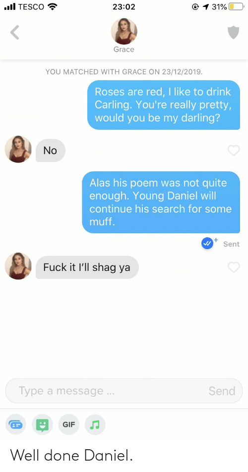 darling: .ll TESCO  © 1 31%  23:02  Grace  YOU MATCHED WITH GRACE ON 23/12/2019.  Roses are red, I like to drink  Carling. You're really pretty,  would you be my darling?  No  Alas his poem was not quite  enough. Young Daniel will  continue his search for some  muff.  Sent  Fuck it l'll shag ya  Send  Type a message...  GIF Well done Daniel.