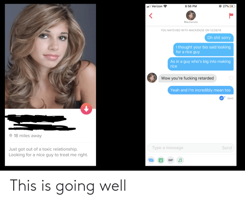 Toxic Relationship: ll Verizon  @ 27%  8:56 PM  Mackenzie  YOU MATCHED WITH MACKENZIE ON 12/28/19  Oh shit sorry  I thought your bio said looking  for a rice guy  As in a guy who's big into making  rice  Wow you're fucking retarded  Yeah and l'm incredibly mean too  Sent  © 18 miles away  Type a message  Send  Just got out of a toxic relationship.  Looking for a nice guy to treat me right.  GIF This is going well