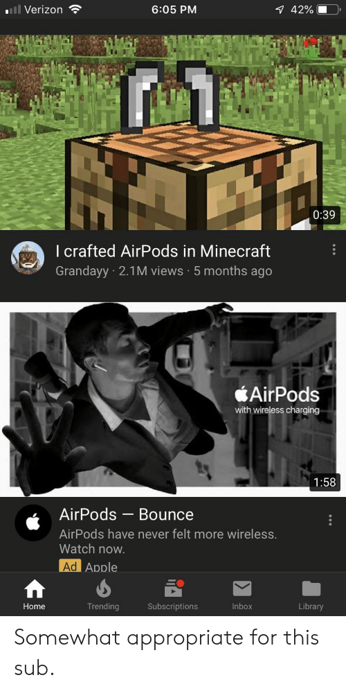 Apple, Minecraft, and Verizon: ll Verizon  6:05 PM  7 42%  0:39  I crafted AirPods in Minecraft  Grandayy 2.1M views 5 months ago  AirPods  with wireless charging  1:58  AirPods  Bounce  AirPods have never felt more wireless.  Watch now.  Ad Apple  Trending  Inbox  Library  Home  Subscriptions Somewhat appropriate for this sub.