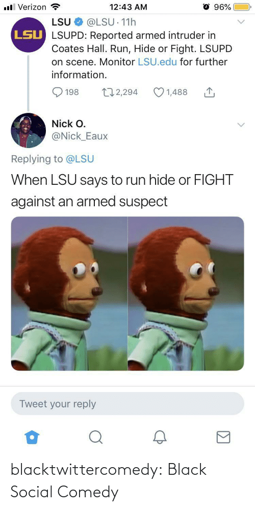 Against: ll Verizon  96%  12:43 AM  LSU  @LSU 11h  LSU LSUPD: Reported armed intruder in  Coates Hall. Run, Hide or Fight. LSUPD  on scene. Monitor LSU.edu for further  information.  172,294  1,488  198  Nick O.  @Nick_Eaux  Replying to @LSU  When LSU says to run hide or FIGHT  against an armed suspect  Tweet your reply blacktwittercomedy:  Black Social Comedy