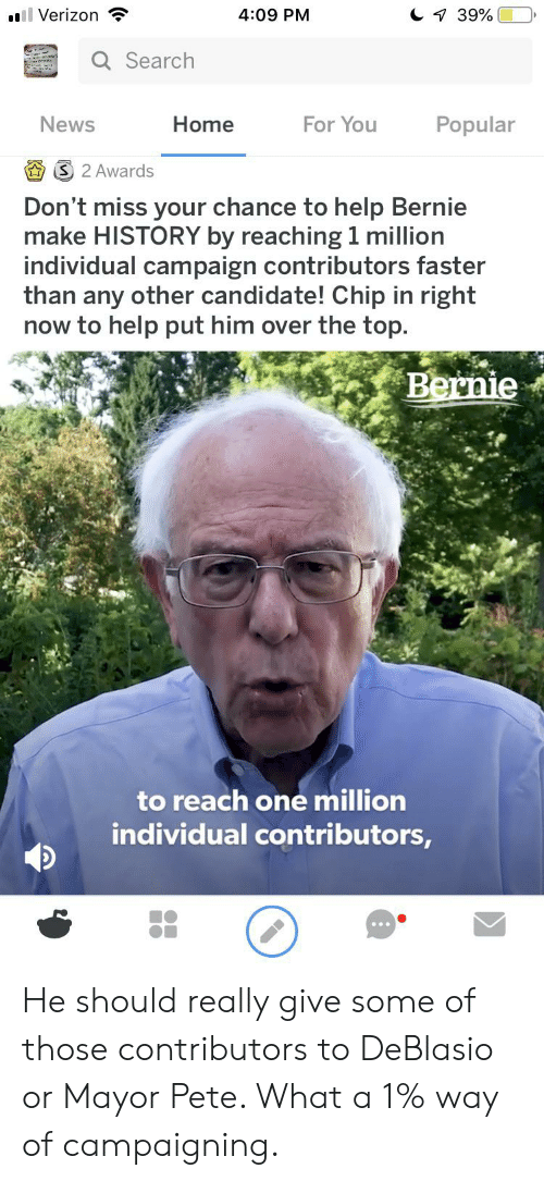 News, Verizon, and Help: ll Verizon  C 39%  4:09 PM  Q Search  Popular  News  Home  For You  S 2 Awards  Don't miss your chance to help Bernie  make HISTORY by reaching 1 million  individual campaign contributors faster  than any other candidate! Chip in right  now to help put him over the top.  Bernie  to reach one million  individual contributors, He should really give some of those contributors to DeBlasio or Mayor Pete. What a 1% way of campaigning.