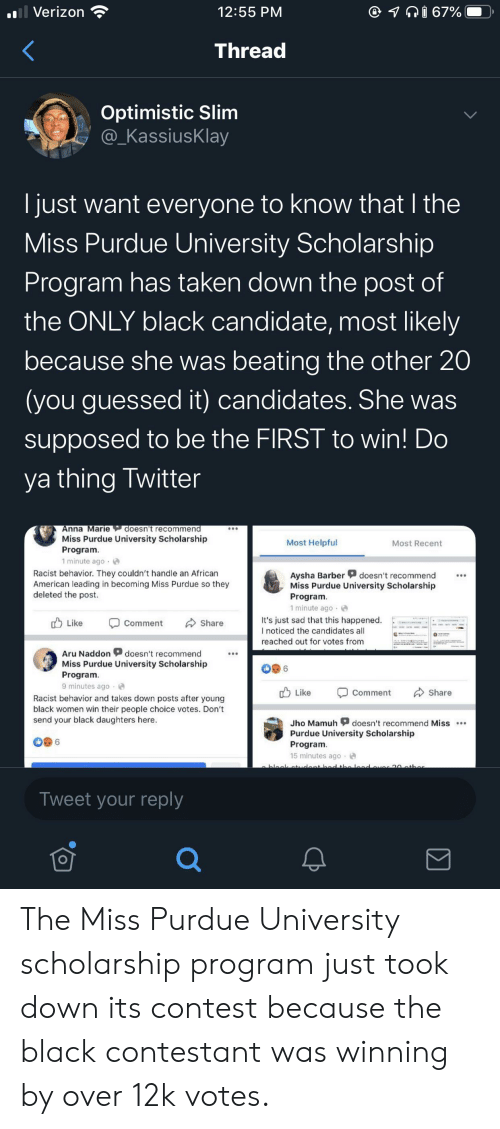 purdue university: ll Verizon  @ I 67%  12:55 PM  Thread  Optimistic Slim  @_KassiusKlay  just want everyone to know that I the  Miss Purdue University Scholarship  Program has taken down the post of  the ONLY black candidate, most likely  because she was beating the other 20  (you guessed it) candidates. She was  supposed to be the FIRST to win! Do  ya thing Twitter  Anna Marie doesn't recommend  Miss Purdue University Scholarship  Program.  1 minute ago  Most Helpful  Most Recent  Racist behavior. They couldn't handle an African  American leading in becoming Miss Purdue so they  deleted the post.  Aysha Barber  Miss Purdue University Scholarship  Program.  1 minute ago  doesn't recommend  It's just sad that this happened.  I noticed the candidates all  Like  Share  Comment  reached out for votes from  Aru Naddon  doesn't recommend  Miss Purdue University Scholarship  6  Program.  9 minutes ago  Like  Share  Comment  Racist behavior and takes down posts after young  black women win their people choice votes. Don't  send your black daughters here  doesn't recommend Miss  Jho Mamuh  Purdue University Scholarship  Program  15 minutes ago  bleek tcent bd the lad aver 20ather  Tweet your reply The Miss Purdue University scholarship program just took down its contest because the black contestant was winning by over 12k votes.