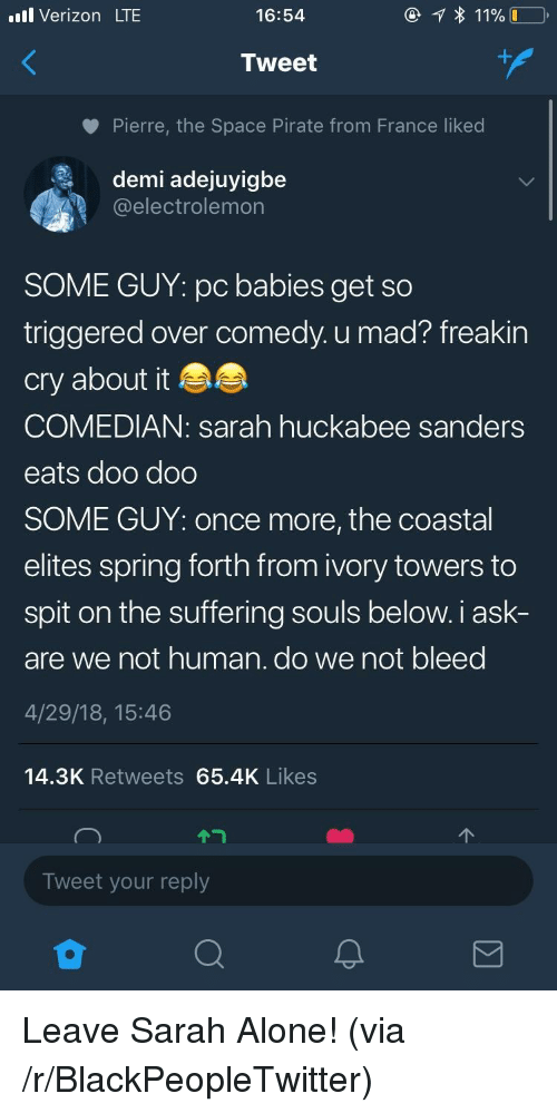 Being Alone, Blackpeopletwitter, and Verizon: ll Verizon LTE  16:54  Tweet  Pierre, the Space Pirate from France liked  demi adejuyigbe  @electrolemon  SOME GUY: pc babies get so  triggered over comedy. u mad? freakin  cry about it  COMEDIAN: sarah huckabee sanders  eats doo doo  SOME GUY: once more, the coastal  elites spring forth from ivory towers to  spit on the suffering souls below. i ask-  are we not human. do we not bleed  4/29/18, 15:46  14.3K Retweets 65.4K Likes  个ㄱ  个  Tweet your reply <p>Leave Sarah Alone! (via /r/BlackPeopleTwitter)</p>