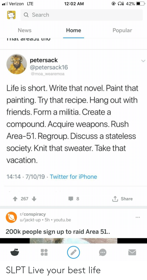 Friends, Iphone, and Life: ll Verizon LTE  42%  12:02 AM  Q Search  Home  Popular  News  ! 1ldL aICdO LI וC  petersack  @petersack16  @moa_wearemoa  Life is short. Write that novel. Paint that  painting. Try that recipe. Hang out with  friends. Form a militia. Create a  compound. Acquire weapons. Rush  Area-51. Regroup. Discuss a stateless  society. Knit that sweater. Take that  vacation  14:14 7/10/19 Twitter for iPhone  LShare  267  r/conspiracy  u/jackt-up 5h youtu.be  200k people sign up to raid Area 51.. SLPT Live your best life