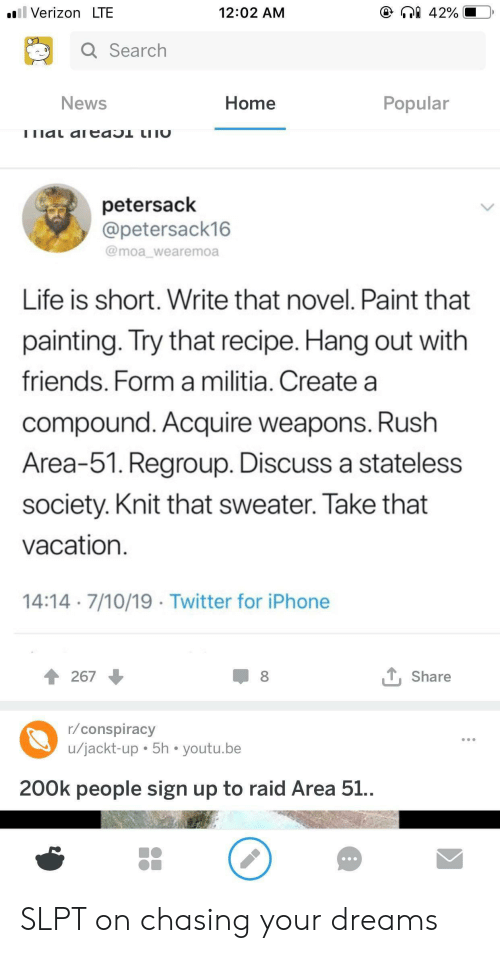 Friends, Iphone, and Life: ll Verizon LTE  42%  12:02 AM  Q Search  News  Home  Popular  ! ו laL aICdO  LI וC  petersack  @petersack16  @moa_wearemoa  Life is short. Write that novel. Paint that  painting. Try that recipe. Hang out with  friends. Form a militia. Create a  compound. Acquire weapons. Rush  Area-51. Regroup. Discuss a stateless  society. Knit that sweater. Take that  vacation  14:14 7/10/19 Twitter for iPhone  LShare  8  267  r/conspiracy  u/jackt-up 5h youtu.be  200k people sign up to raid Area 51.. SLPT on chasing your dreams