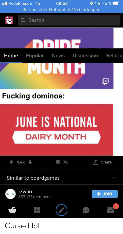 Fucking, Lol, and News: ll Vodafone.de 4G  75%  09:56  Persönlicher Hotspot: 3 Verbindungen  Q Search  בווםש  Home  Popular  News  Discussion  Relatio  MUNIH  Fucking dominos:  JUNE IS NATIONAL  DAIRY MONTH  T,Share  4.4k  76  Similar to boardgames  Wiiu/wiiu  JOIN  533.177 members Cursed lol