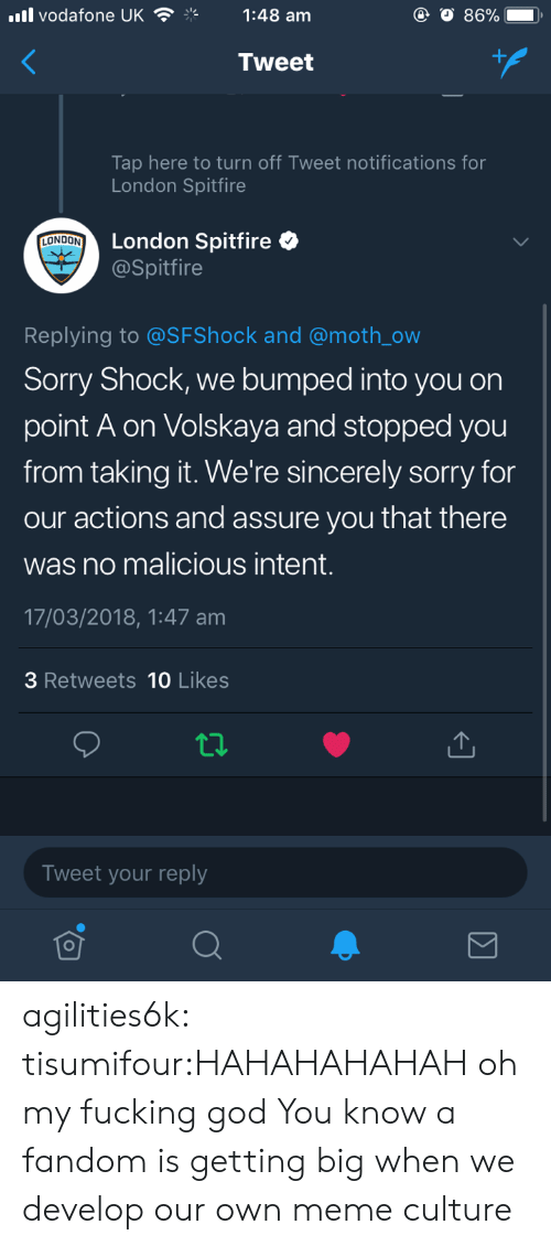 Fucking, God, and Meme: ll vodafone UK1:48 am  Tweet  Tap here to turn off Tweet notifications for  London Spitfire  London Spitfire  @Spitfire  LONDON  Replying to @SFShock and @moth_ow  Sorry Shock, we bumped into you on  point A on Volskaya and stopped you  from taking it. We're sincerely sorry for  our actions and assure you that there  was no malicious intent.  17/03/2018,1:47 am  3 Retweets 10 Likes  Tweet your reply agilities6k:  tisumifour:HAHAHAHAHAH oh my fucking god  You know a fandom is getting big when we develop our own meme culture