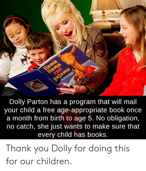 Books, Children, and Thank You: llama  11ama  red  pajama  Dolly Parton has a program that will mail  your child a free age-appropriate book once  a month from birth to age 5. No obligation,  no catch, she just wants to make sure that  every child has books. Thank you Dolly for doing this for our children.
