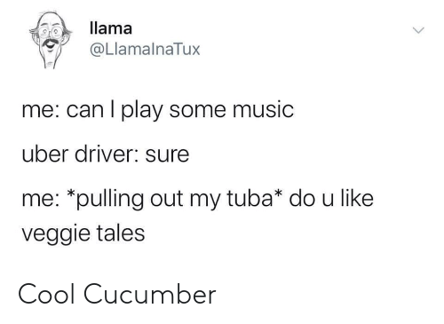 tales: llama  @LlamalnaTux  me: can I play some music  uber driver: sure  me: *pulling out my tuba* do u like  veggie tales Cool Cucumber