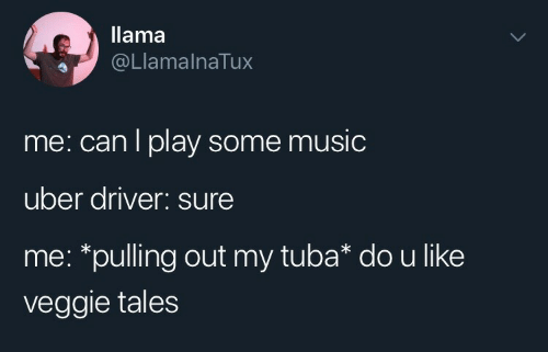 tales: llama  @LlamalnaTux  me: can l play some music  uber driver: sure  me: *pulling out my tuba* dou like  veggie tales