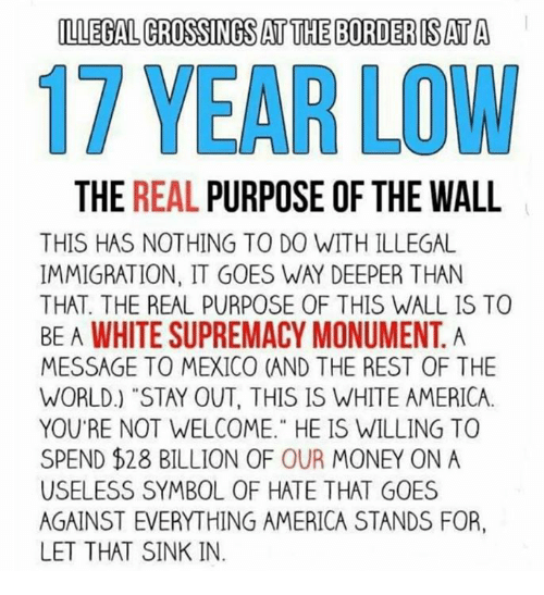 "walle: LLEGAL CROSSINGS AT THE BORDERIS AT A  17 YEAR LOW  THE REAL PURPOSE OF THE WALL  THIS HAS NOTHING TO DO WITH ILLEGA  IMMIGRATION, IT GOES WAY DEEPER THAN  THAT. THE REAL PURPOSE OF THIS WALL IS TO  BE A WHITE SUPREMACY MONUMENT. A  MESSAGE TO MEXICO (AND THE REST OF THE  WORLD.) ""STAY OUT, THIS IS WHITE AMERICA.  YOU'RE NOT WELCOME."" HE IS WILLING TO  SPEND $28 BILLION OF OUR MONEY ON A  USELESS SYMBOL OF HATE THAT GOES  AGAINST EVERYTHING AMERICA STANDS FOR,  LET THAT SINK IN."