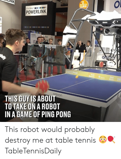Dank, Game, and Tennis: LLINK  Inm  ETHERNETI  POWERLINK  Expert Stage  6  28  omRon  THIS GUY IS ABOUT  TO TAKE ON A ROBOT  IN A GAME OF PING PONG This robot would probably destroy me at table tennis 😳🏓  TableTennisDaily