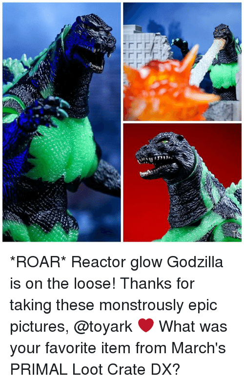 Godzilla, Memes, and Pictures: LLL  LL L -e *ROAR* Reactor glow Godzilla is on the loose! Thanks for taking these monstrously epic pictures, @toyark ❤️ What was your favorite item from March's PRIMAL Loot Crate DX?
