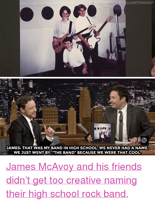 """Nbc Com: LLONTONIGHT   JAMES: THAT WAS MY BAND IN HIGH SCHOOL. WE NEVER HAD A NAME,  WE JUST WENT BY,""""THE BAND"""" BECAUSE WE WERE THAT COOL. <p><a href=""""http://www.nbc.com/the-tonight-show/video/an-xmen-fan-sculpted-james-mcavoy-out-of-balloons/3456406"""" target=""""_blank"""">James McAvoy and his friends didn&rsquo;t get too creative naming their high school rock band.</a><br/></p>"""