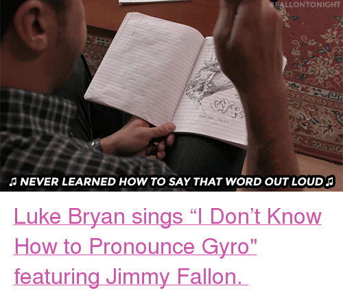 """gyro: LLONTONIGHT  NEVER LEARNED HOW TO SAY THAT WORD OUT LOUD <p><a href=""""https://www.youtube.com/watch?v=P9QOYYq3GkE"""" target=""""_blank"""">Luke Bryan sings """"I Don&rsquo;t Know How to Pronounce Gyro&quot; featuring Jimmy Fallon.</a></p>"""
