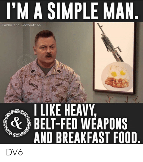 Food, Memes, and Parks and Recreation: l'M A SIMPLE MAN  Parks and Recreation  I LIKE HEAVY  BELT-FED WEAPONS  AND BREAKFAST FOOD  & DV6