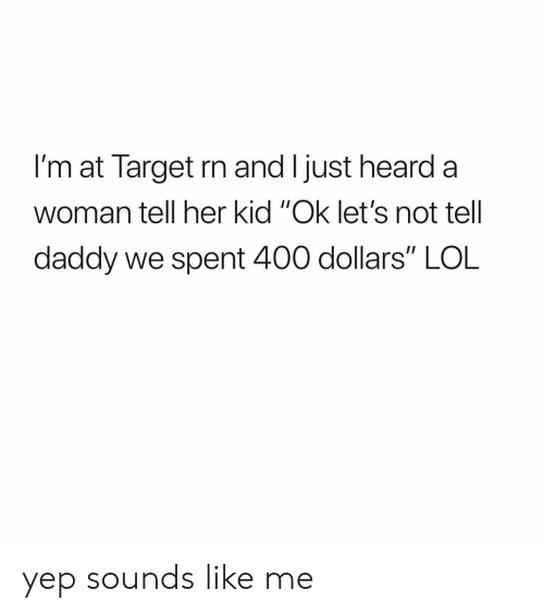 "Girl Memes: l'm at Target rn and I just heard a  woman tell her kid ""Ok let's not tell  daddy we spent 400 dollars"" LOL yep sounds like me"